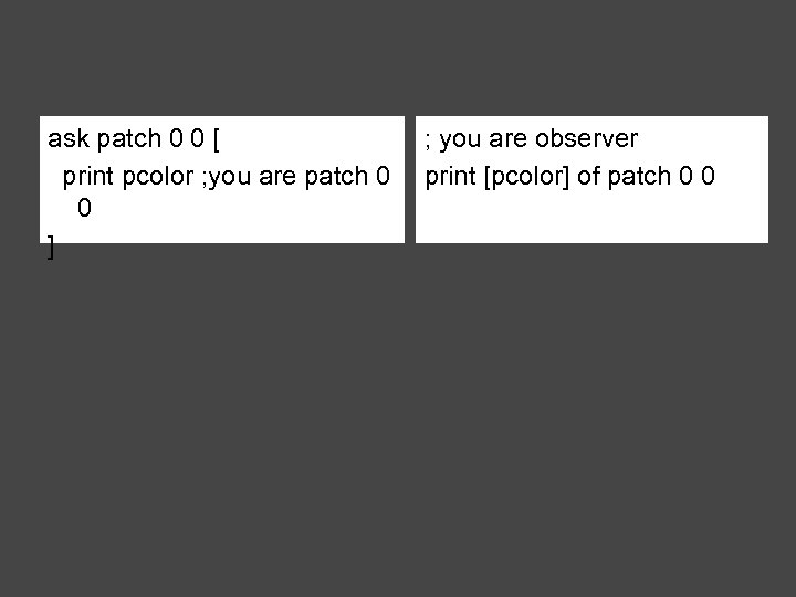 ask patch 0 0 [ print pcolor ; you are patch 0 0 ]