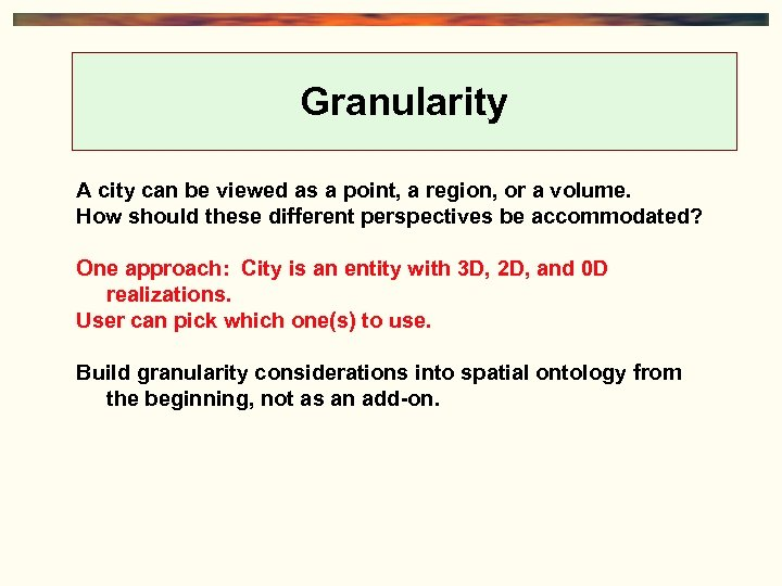 Granularity A city can be viewed as a point, a region, or a volume.