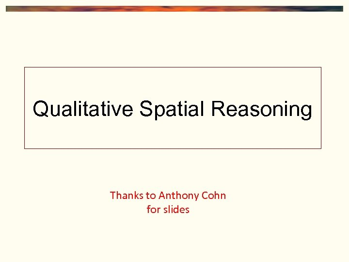 Qualitative Spatial Reasoning Thanks to Anthony Cohn for slides