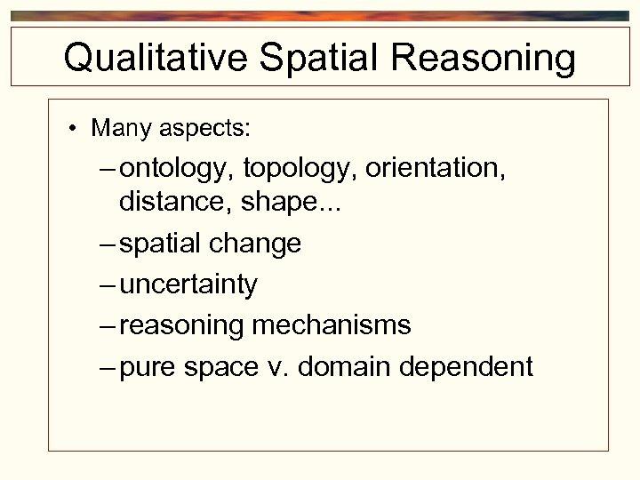 Qualitative Spatial Reasoning • Many aspects: – ontology, topology, orientation, distance, shape. . .