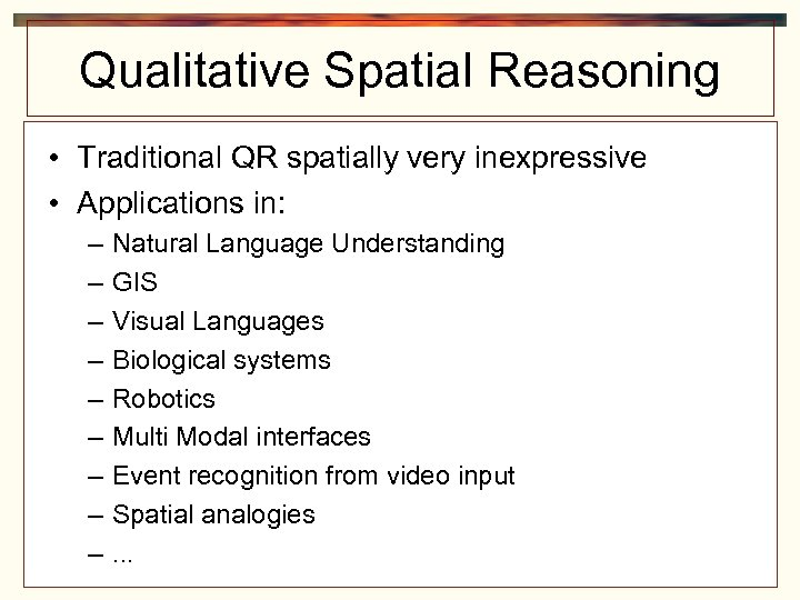 Qualitative Spatial Reasoning • Traditional QR spatially very inexpressive • Applications in: – –
