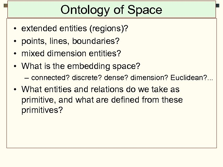 Ontology of Space • • extended entities (regions)? points, lines, boundaries? mixed dimension entities?