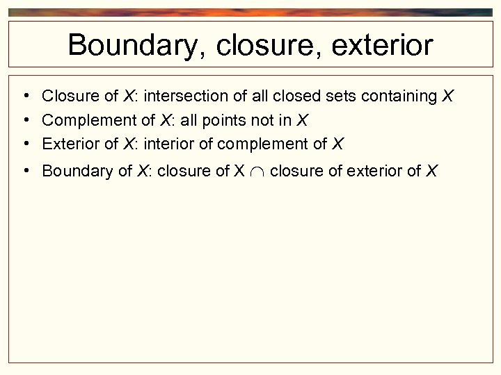 Boundary, closure, exterior • Closure of X: intersection of all closed sets containing X