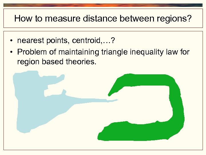 How to measure distance between regions? • nearest points, centroid, …? • Problem of