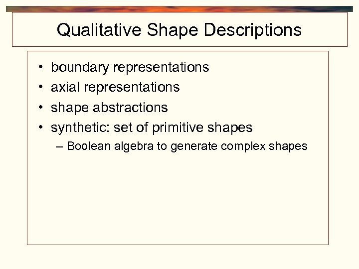 Qualitative Shape Descriptions • • boundary representations axial representations shape abstractions synthetic: set of