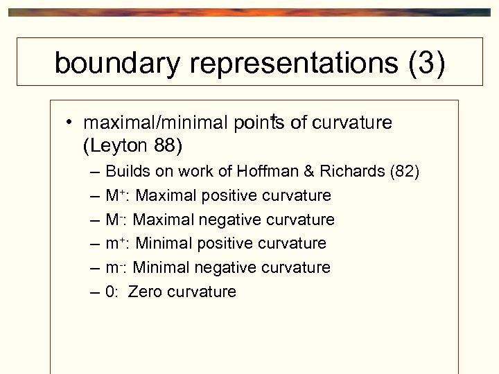 boundary representations (3) + • maximal/minimal points of curvature (Leyton 88) – – –