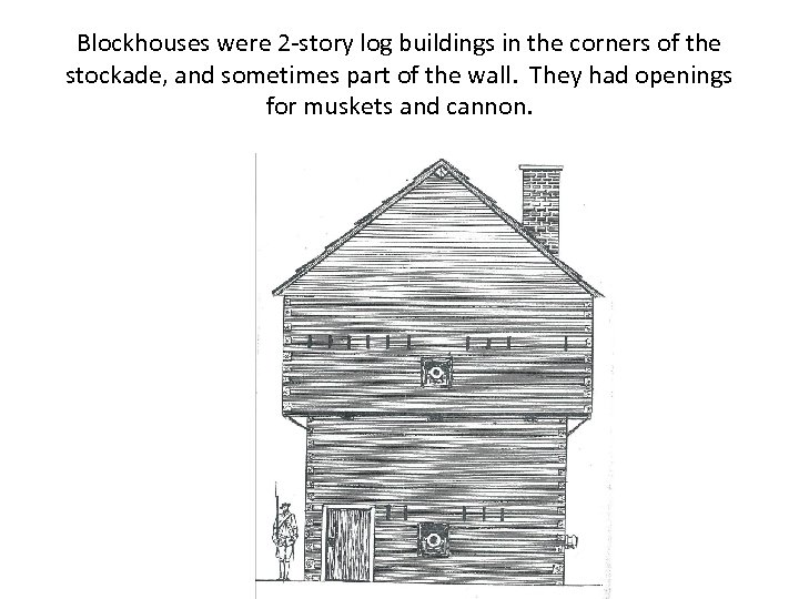 Blockhouses were 2 -story log buildings in the corners of the stockade, and sometimes