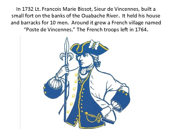 In 1732 Lt. Francois Marie Bissot, Sieur de Vincennes, built a small fort on