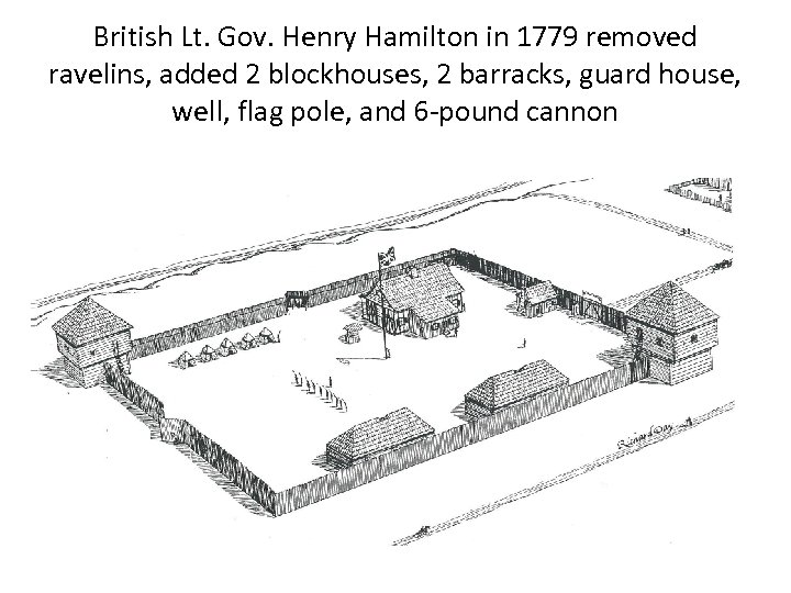 British Lt. Gov. Henry Hamilton in 1779 removed ravelins, added 2 blockhouses, 2 barracks,