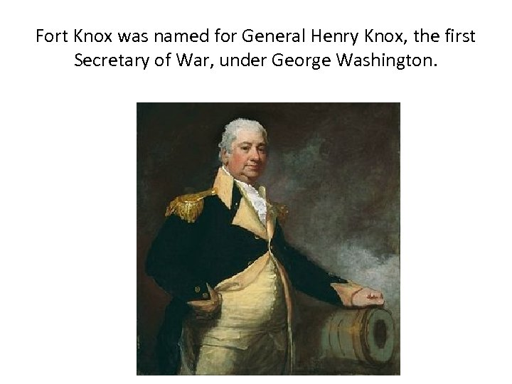 Fort Knox was named for General Henry Knox, the first Secretary of War, under