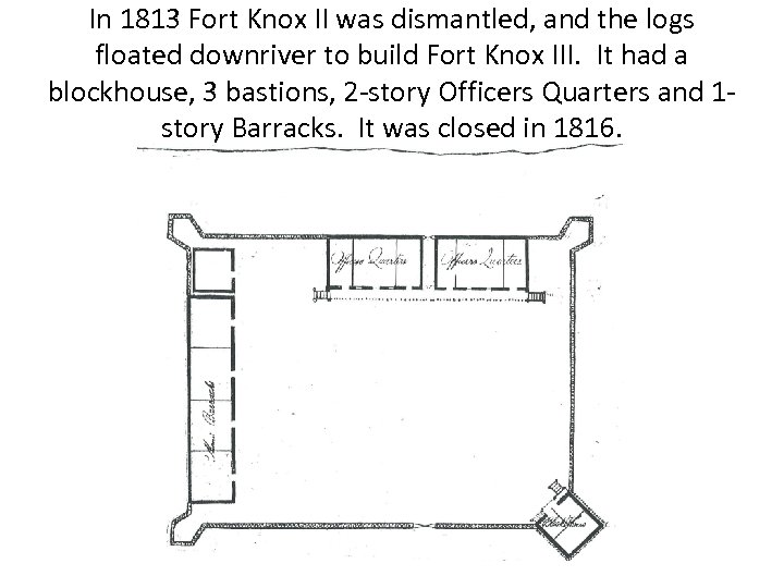 In 1813 Fort Knox II was dismantled, and the logs floated downriver to build