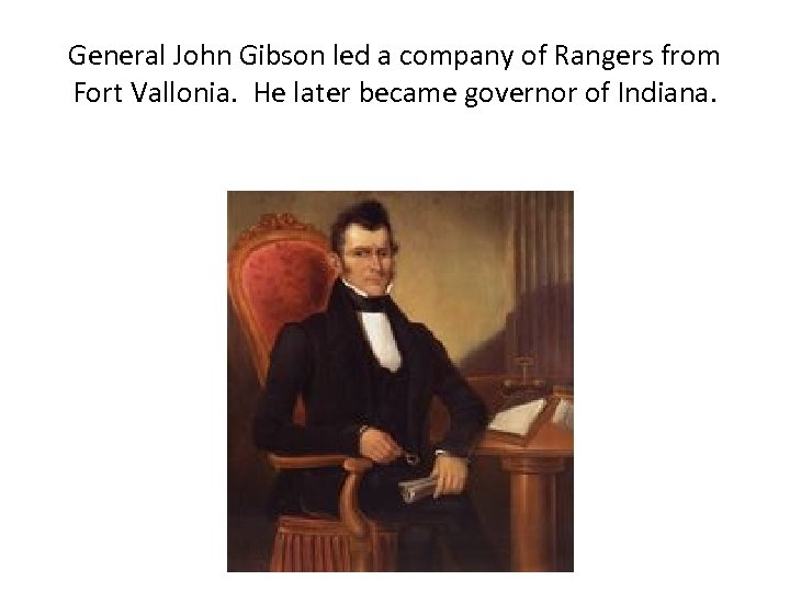 General John Gibson led a company of Rangers from Fort Vallonia. He later became