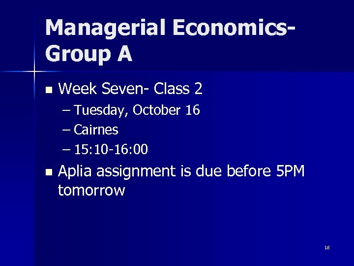 Managerial Economics. Group A n Week Seven- Class 2 – Tuesday, October 16 –