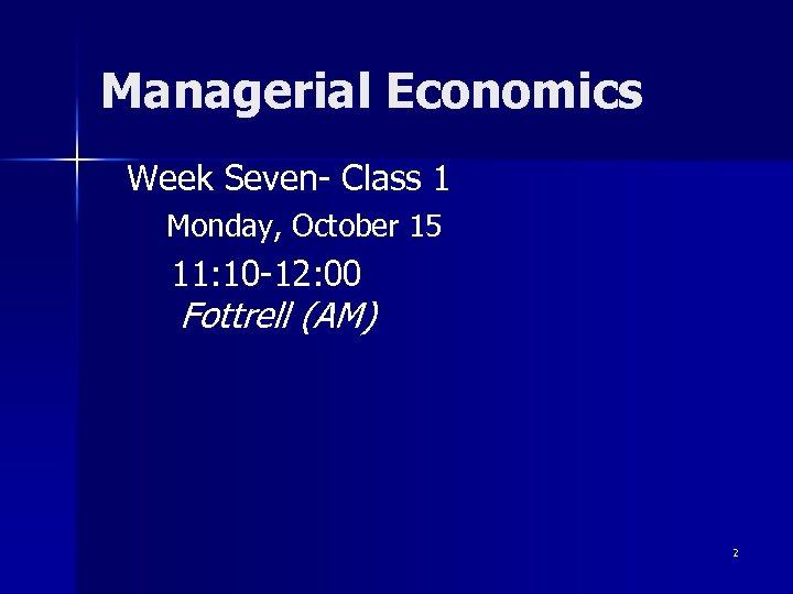 Managerial Economics Week Seven- Class 1 Monday, October 15 11: 10 -12: 00 Fottrell