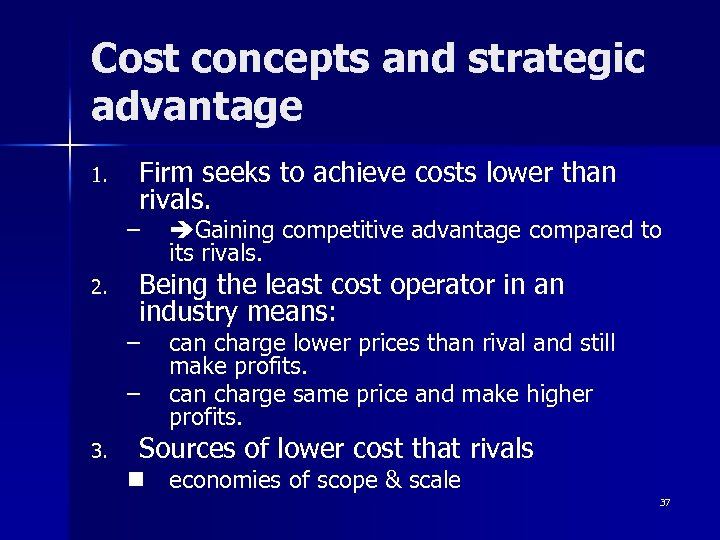 Cost concepts and strategic advantage 1. Firm seeks to achieve costs lower than rivals.