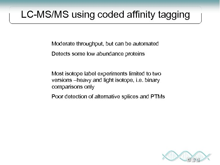 LC-MS/MS using coded affinity tagging Moderate throughput, but can be automated Detects some low