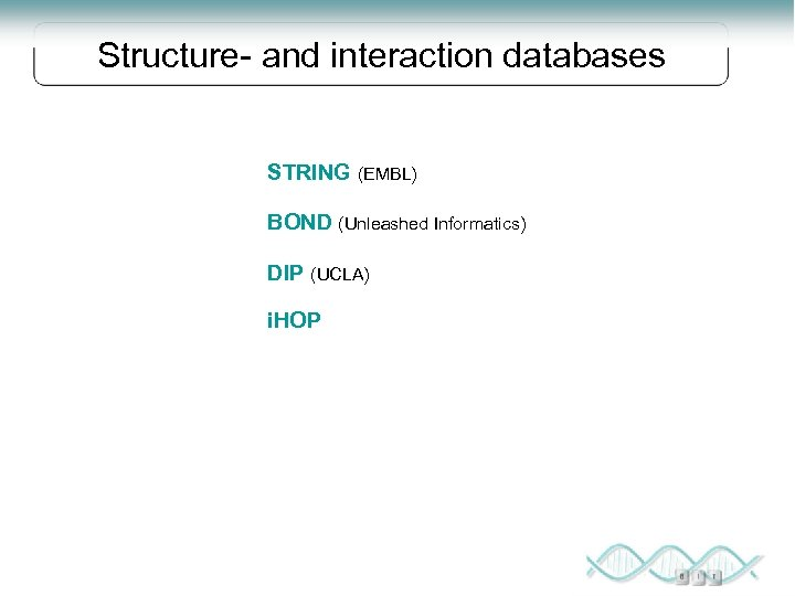 Structure- and interaction databases STRING (EMBL) BOND (Unleashed Informatics) DIP (UCLA) i. HOP