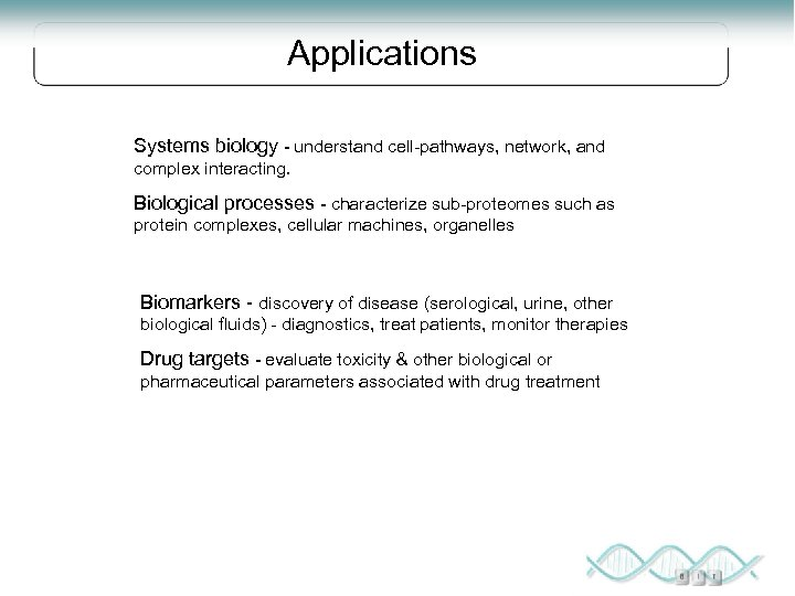 Applications Systems biology - understand cell-pathways, network, and complex interacting. Biological processes - characterize