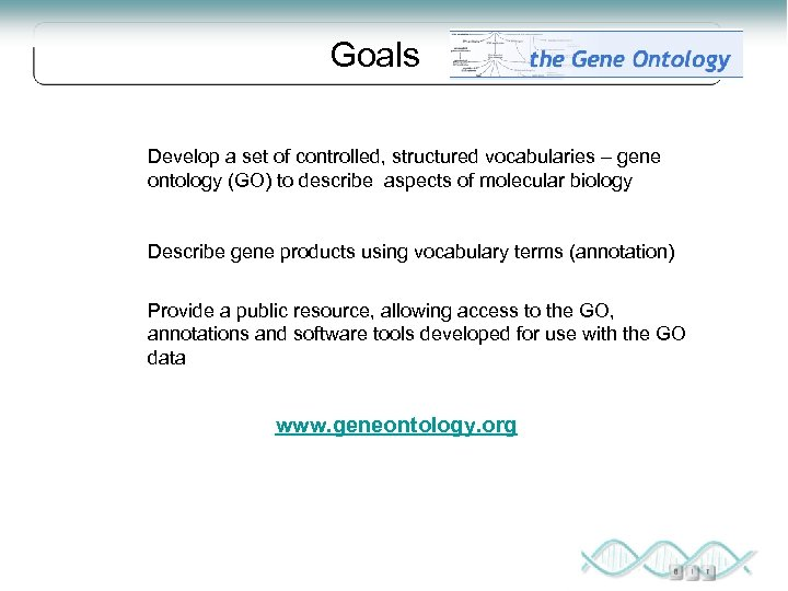Goals Develop a set of controlled, structured vocabularies – gene ontology (GO) to describe