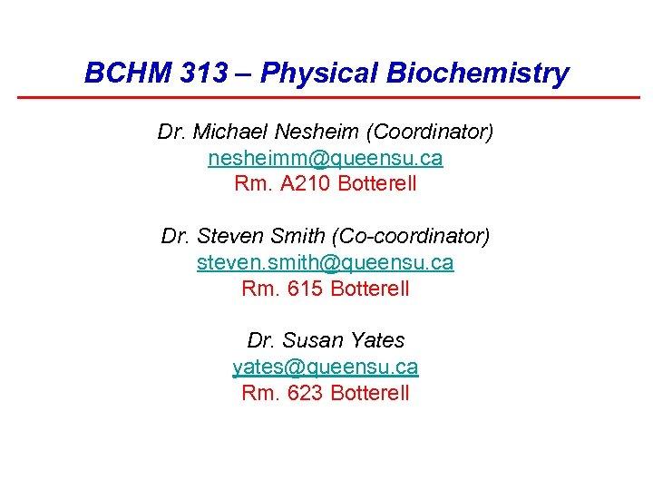 BCHM 313 – Physical Biochemistry Dr. Michael Nesheim (Coordinator) nesheimm@queensu. ca Rm. A 210