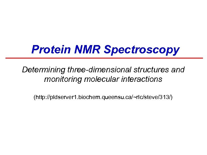 Protein NMR Spectroscopy Determining three-dimensional structures and monitoring molecular interactions (http: //pldserver 1. biochem.