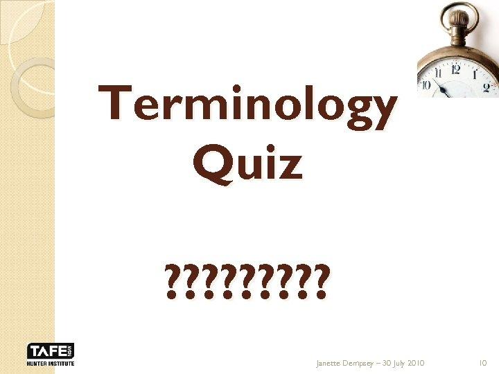 Terminology Quiz ? ? ? ? ? Janette Dempsey – 30 July 2010 10