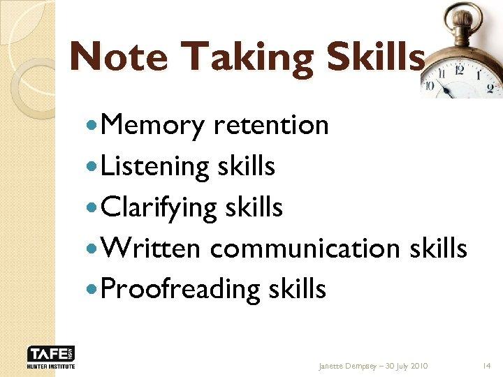 Note Taking Skills Memory retention Listening skills Clarifying skills Written communication skills Proofreading skills