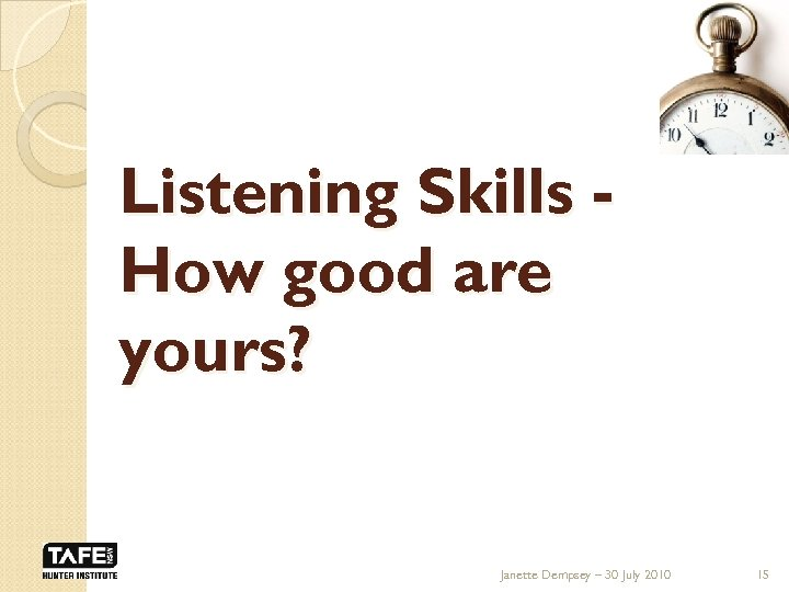 Listening Skills How good are yours? Janette Dempsey – 30 July 2010 15