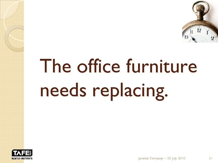 The office furniture needs replacing. Janette Dempsey – 30 July 2010 21