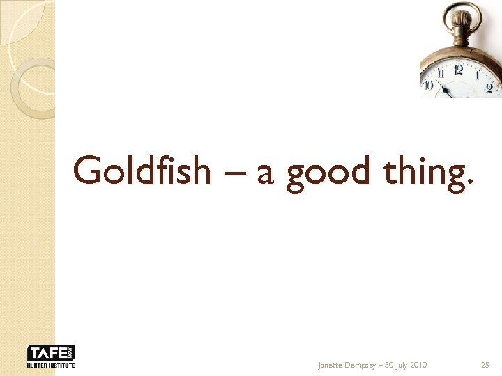 Goldfish – a good thing. Janette Dempsey – 30 July 2010 25