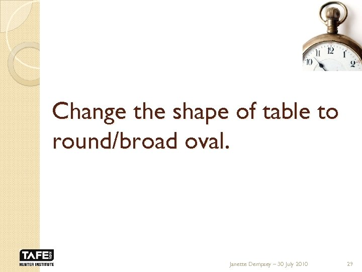 Change the shape of table to round/broad oval. Janette Dempsey – 30 July 2010
