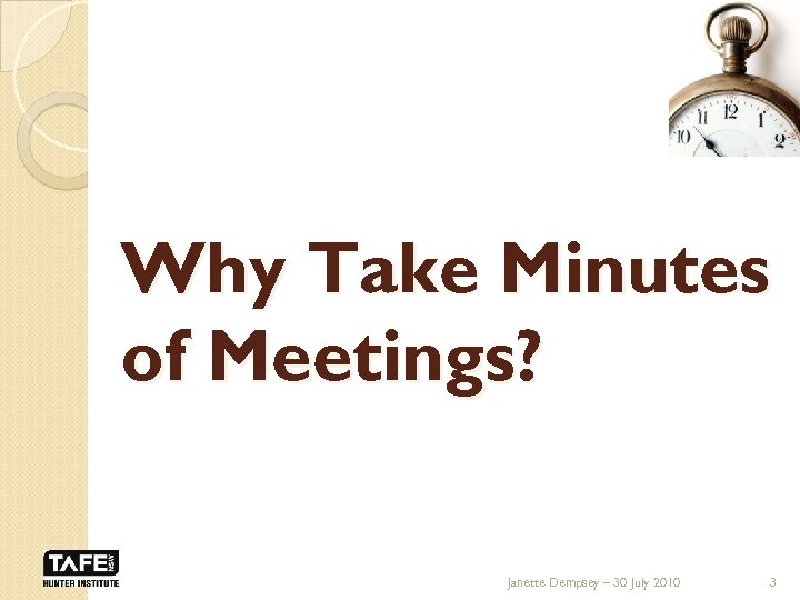 Why Take Minutes of Meetings? Janette Dempsey – 30 July 2010 3