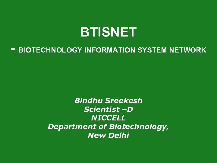 BTISNET - BIOTECHNOLOGY INFORMATION SYSTEM NETWORK Bindhu Sreekesh Scientist –D NICCELL Department of Biotechnology,