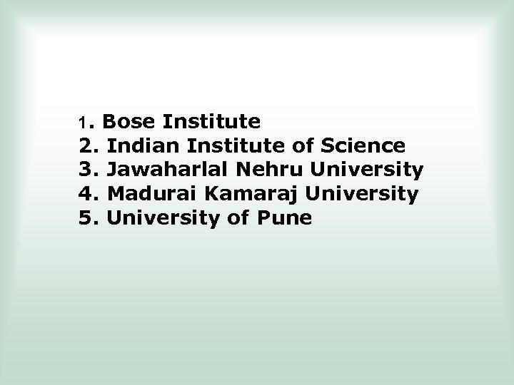 1. Bose Institute 2. 3. 4. 5. Indian Institute of Science Jawaharlal Nehru University