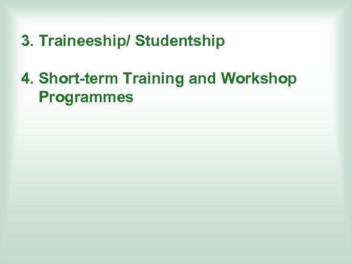 3. Traineeship/ Studentship 4. Short-term Training and Workshop Programmes