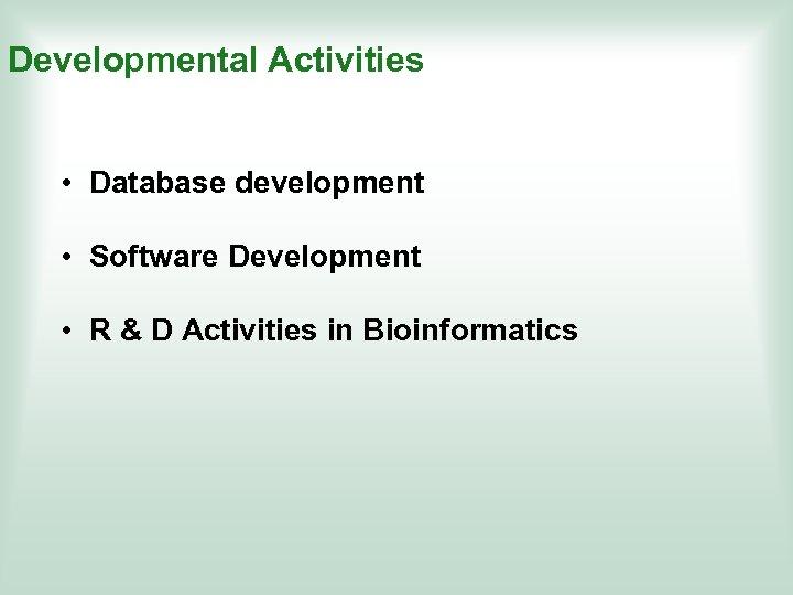 Developmental Activities • Database development • Software Development • R & D Activities in