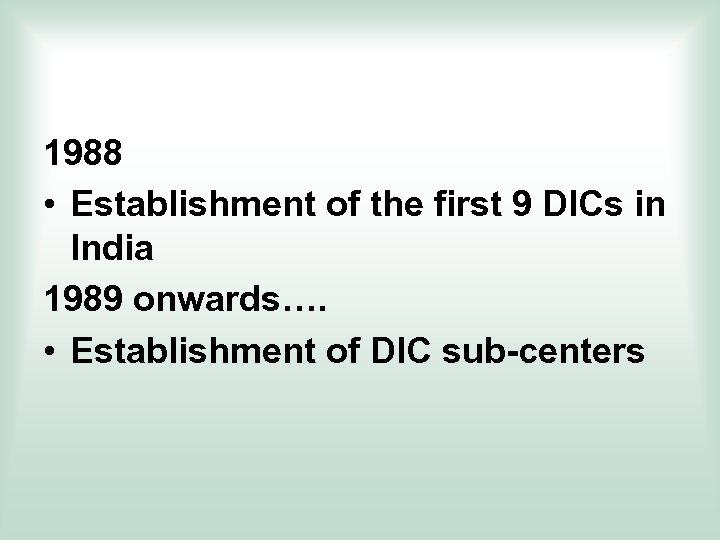 1988 • Establishment of the first 9 DICs in India 1989 onwards…. • Establishment