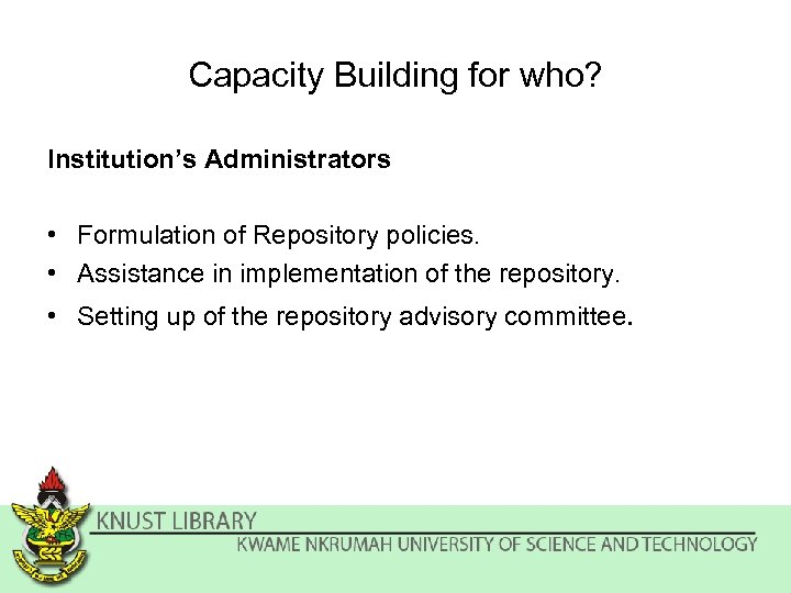 Capacity Building for who? Institution's Administrators • Formulation of Repository policies. • Assistance in