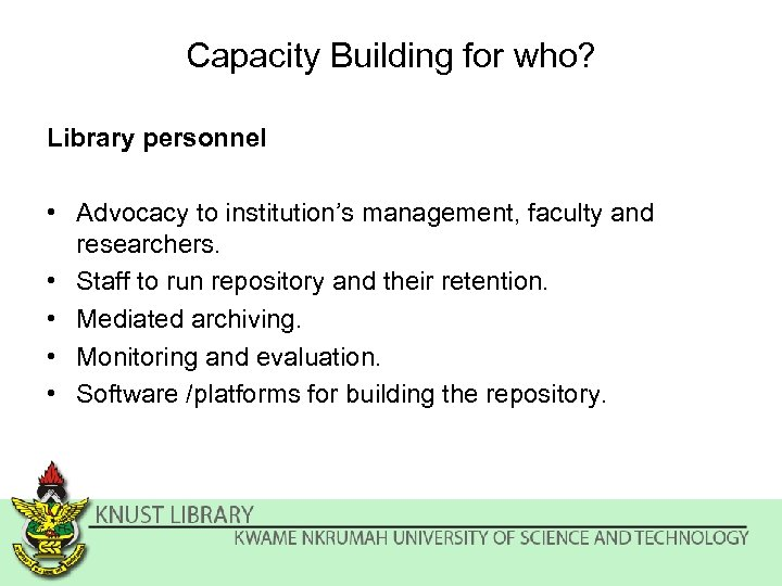 Capacity Building for who? Library personnel • Advocacy to institution's management, faculty and researchers.
