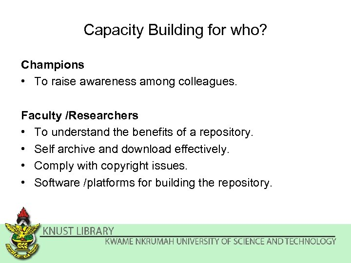 Capacity Building for who? Champions • To raise awareness among colleagues. Faculty /Researchers •