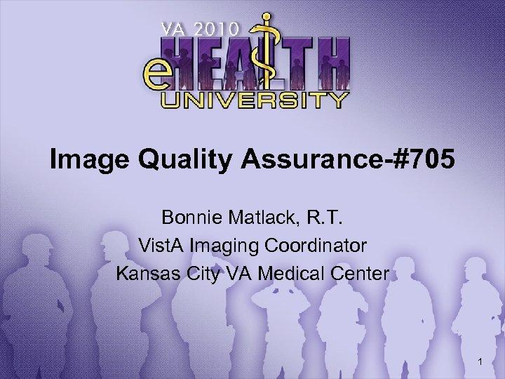 Image Quality Assurance-#705 Bonnie Matlack, R. T. Vist. A Imaging Coordinator Kansas City VA