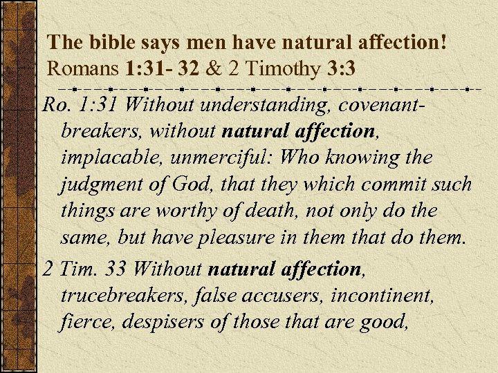 The bible says men have natural affection! Romans 1: 31 - 32 & 2