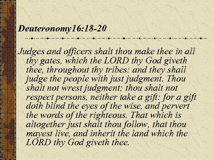 Deuteronomy 16: 18 -20 Judges and officers shalt thou make thee in all thy