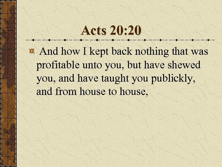 Acts 20: 20 And how I kept back nothing that was profitable unto you,