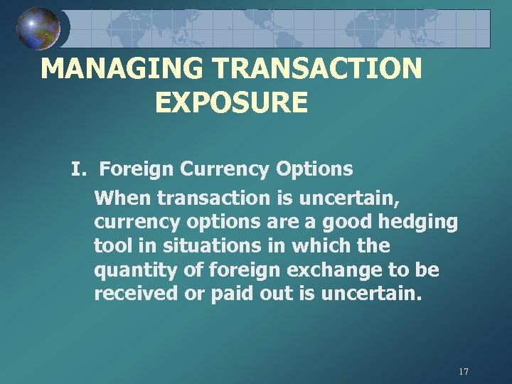 MANAGING TRANSACTION EXPOSURE I. Foreign Currency Options When transaction is uncertain, currency options are