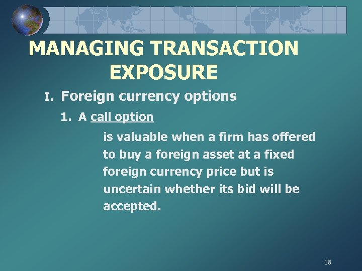 MANAGING TRANSACTION EXPOSURE I. Foreign currency options 1. A call option is valuable when