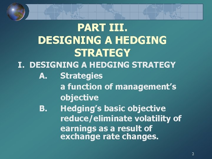 PART III. DESIGNING A HEDGING STRATEGY A. Strategies a function of management's objective B.