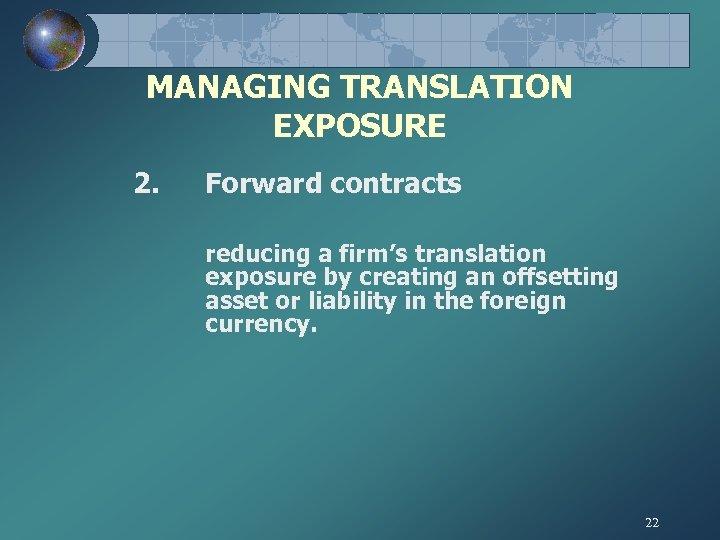 MANAGING TRANSLATION EXPOSURE 2. Forward contracts reducing a firm's translation exposure by creating an