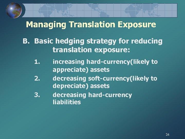 Managing Translation Exposure B. Basic hedging strategy for reducing translation exposure: 1. 2. 3.