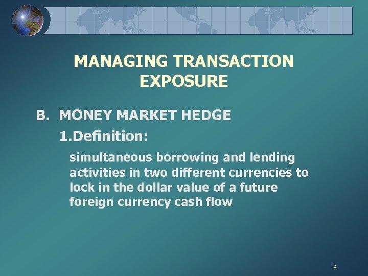 MANAGING TRANSACTION EXPOSURE B. MONEY MARKET HEDGE 1. Definition: simultaneous borrowing and lending activities